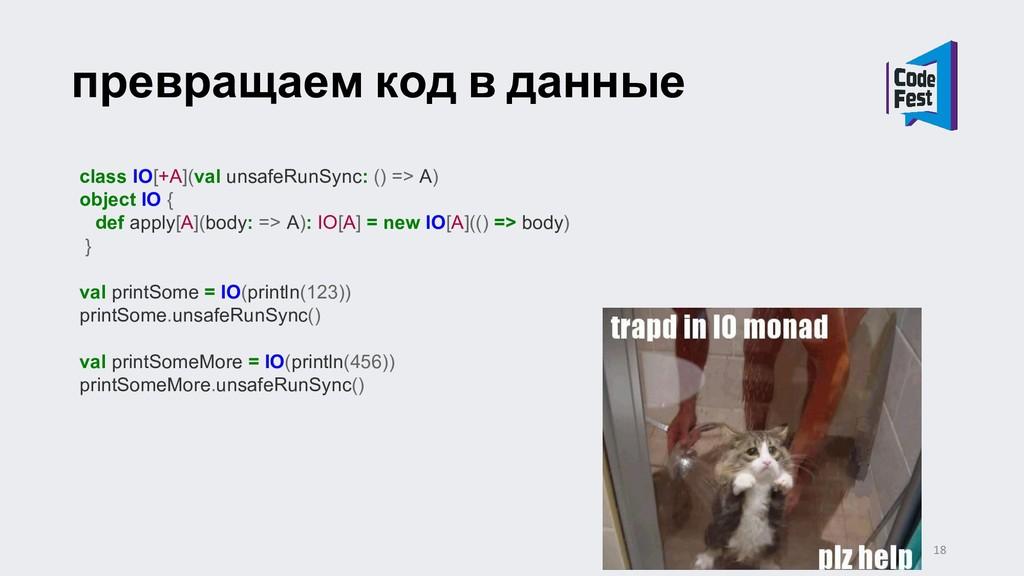 превращаем код в данные class IO[+A](val unsafe...
