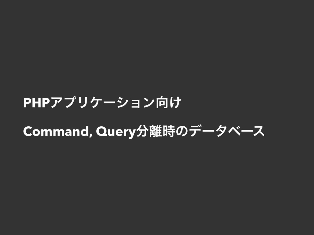 PHPΞϓϦέʔγϣϯ͚ Command, Queryͷσʔλϕʔε