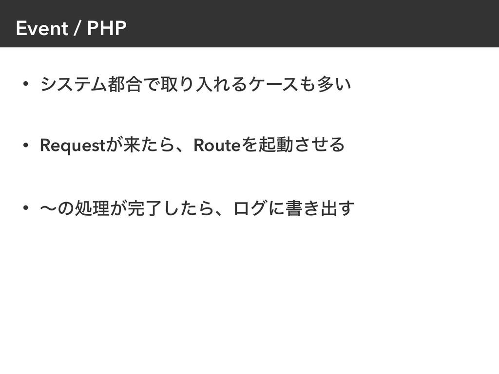 Event / PHP • γεςϜ߹ͰऔΓೖΕΔέʔεଟ͍ • Request͕དྷͨΒɺ...