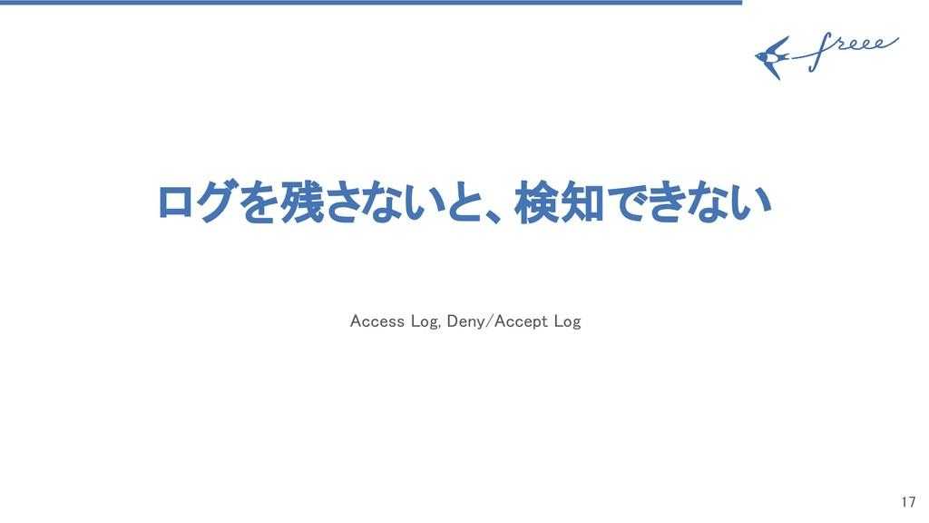 ログを残さないと、検知できない Access Log, Deny/Accept Log 1...