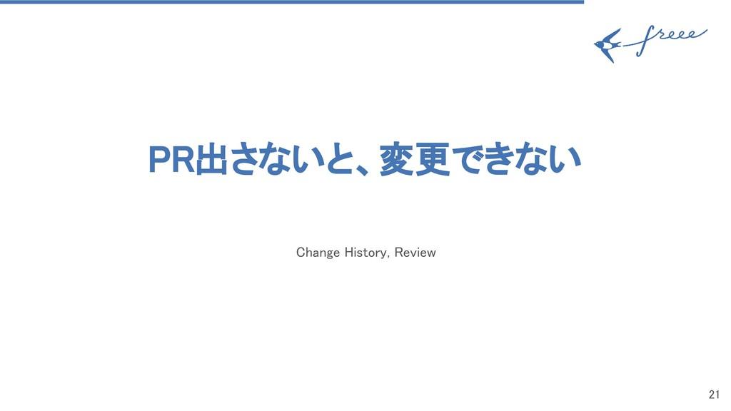 PR出さないと、変更できない Change History, Review 21
