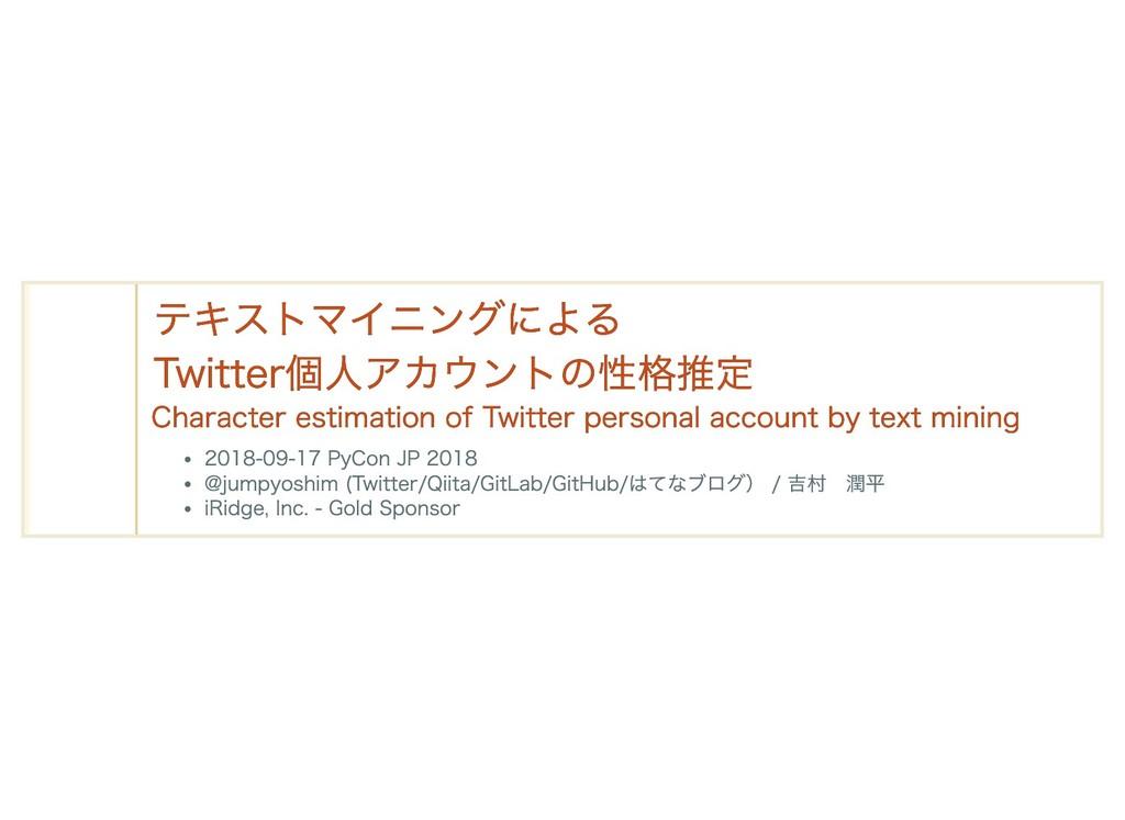 テキストマイニングによる テキストマイニングによる Twitter個人アカウントの性格推定 T...
