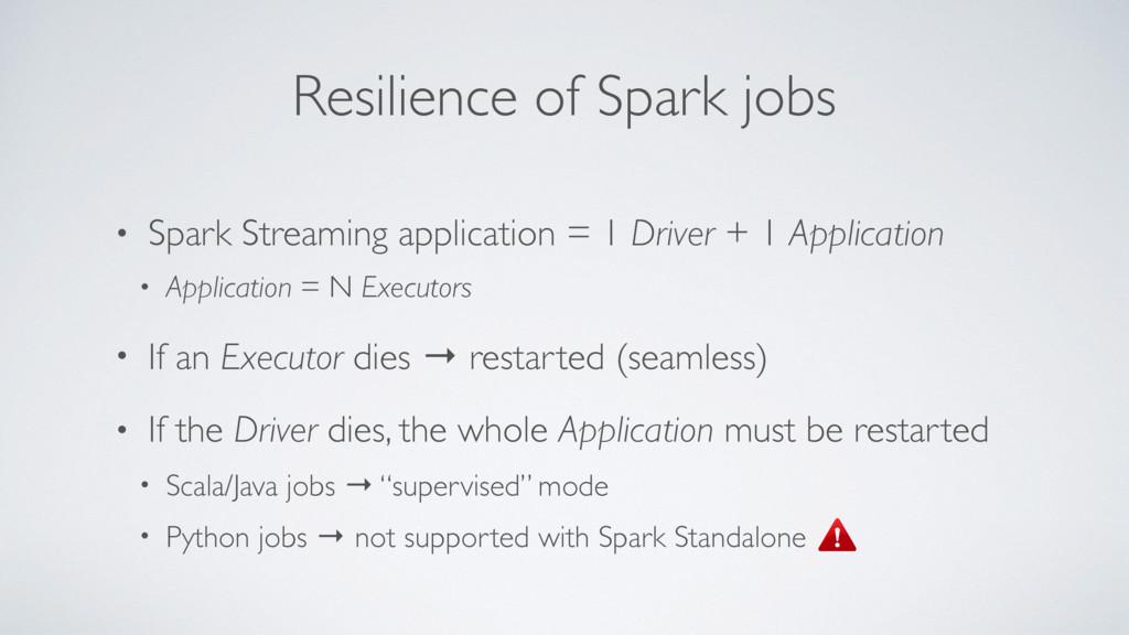 Resilience of Spark jobs • Spark Streaming appl...
