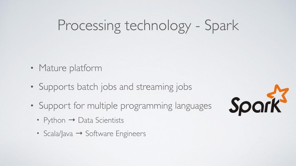 Processing technology - Spark • Mature platform...