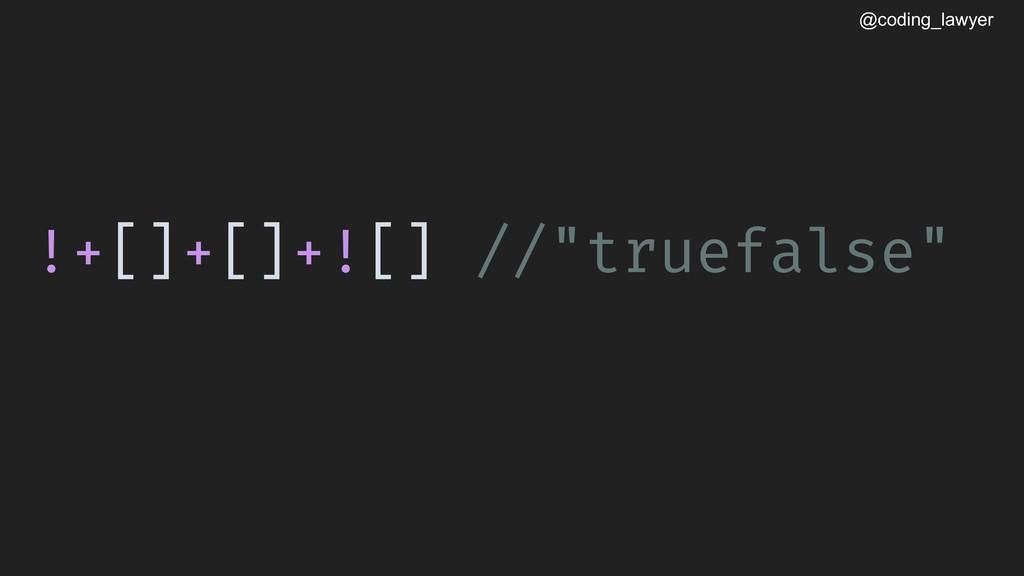 "@coding_lawyer !+[]+[]+![] //""truefalse"""