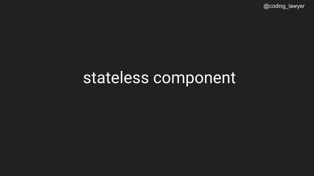 @coding_lawyer stateless component