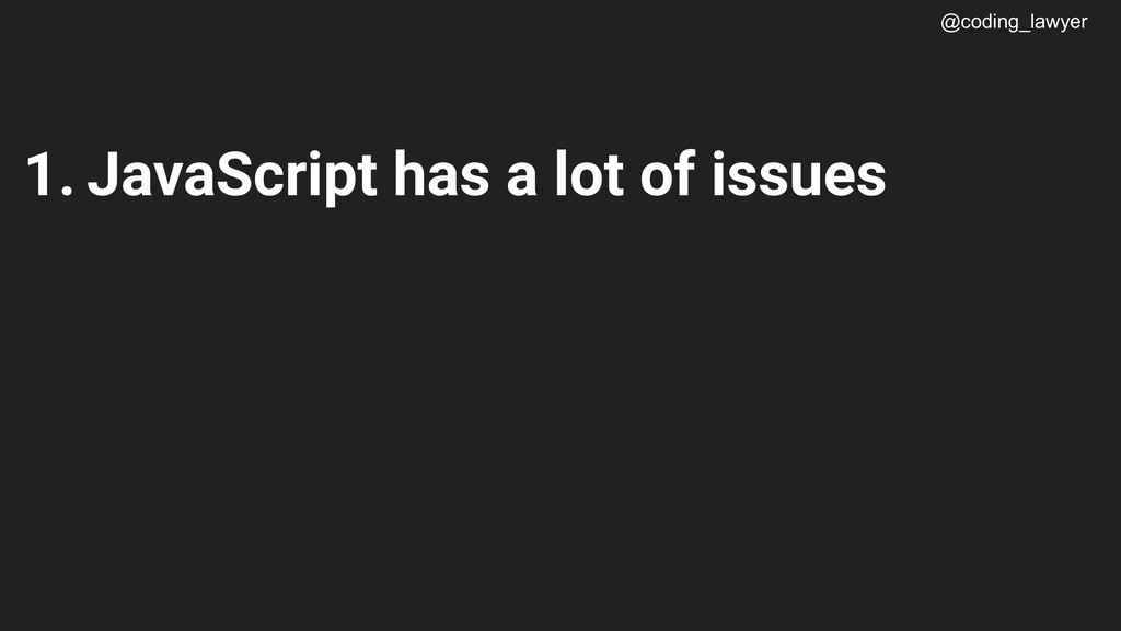 @coding_lawyer 1. JavaScript has a lot of issues