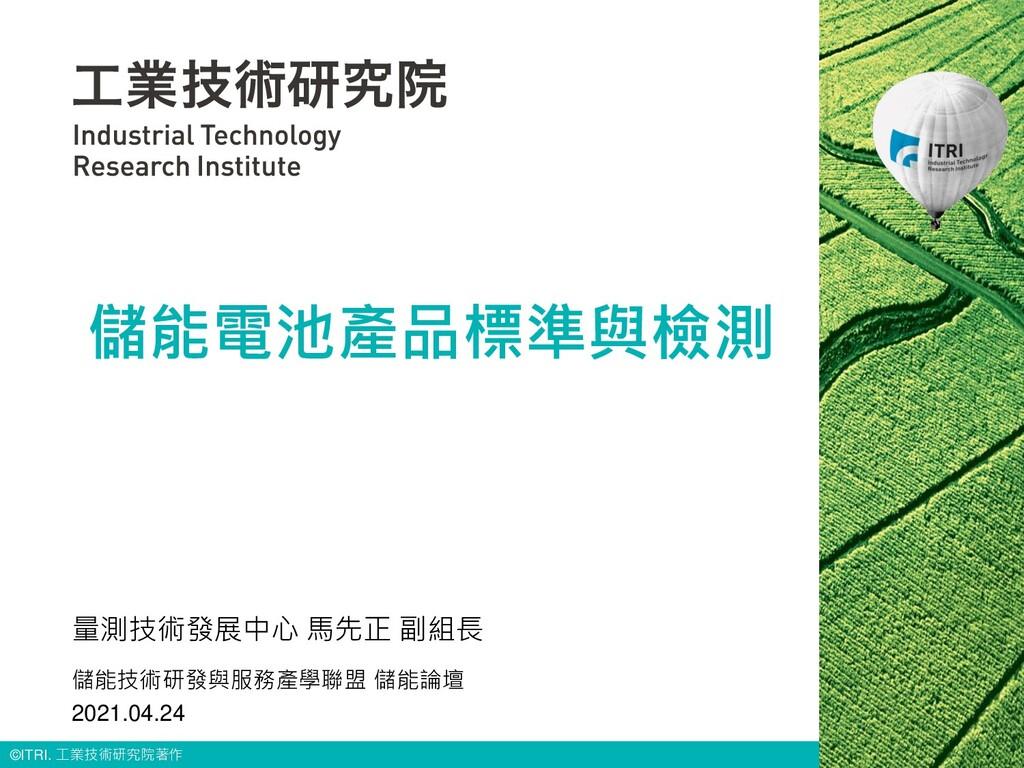 © ITRI. 工業技術研究院著作 儲能電池產品標準與檢測 量測技術發展中心 馬先正 副組長 ...