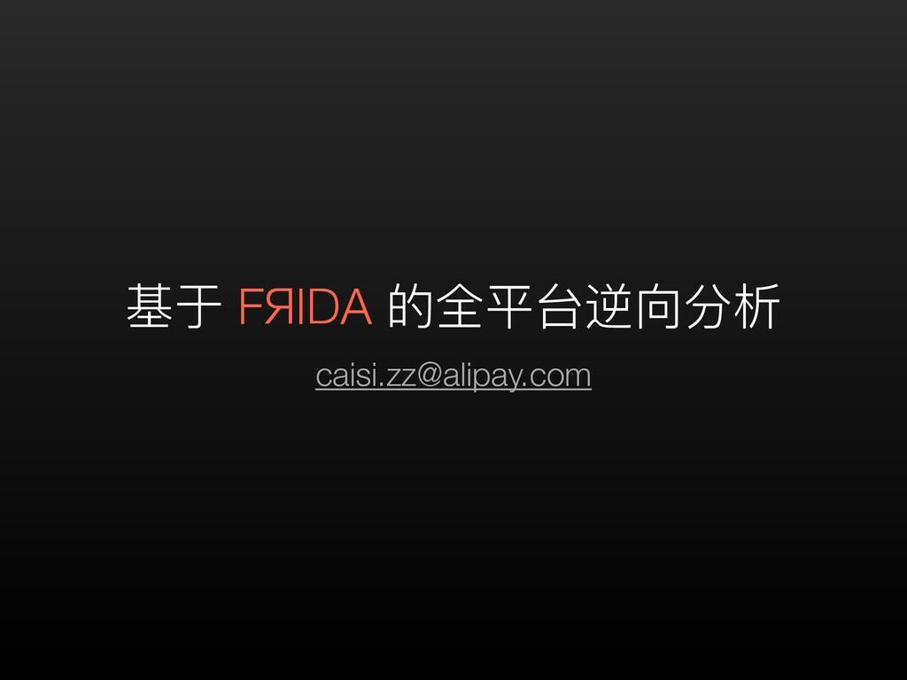 基于 FЯIDA 的全平台逆向分析 caisi.zz@alipay.com