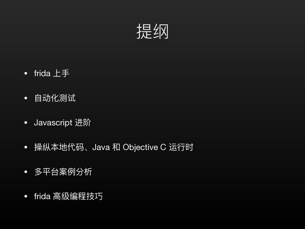 提纲 • frida 上⼿  • ⾃动化测试  • Javascript 进阶  • 操纵本地...