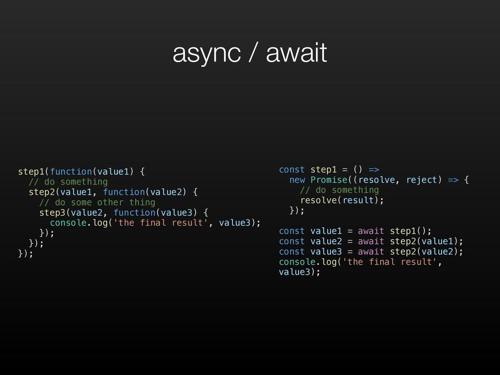 async / await step1(function(value1) { // do so...