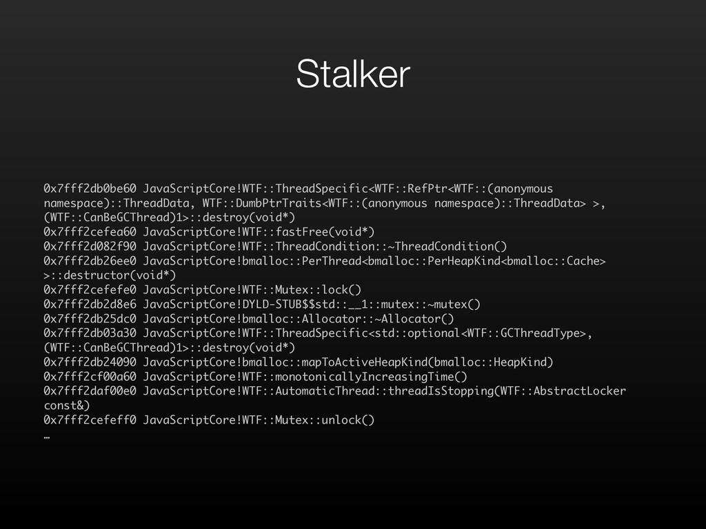 Stalker 0x7fff2db0be60 JavaScriptCore!WTF::Thre...