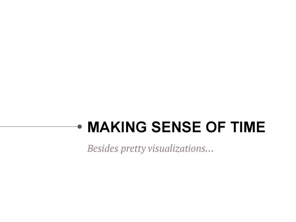 MAKING SENSE OF TIME Besides pretty visualizati...