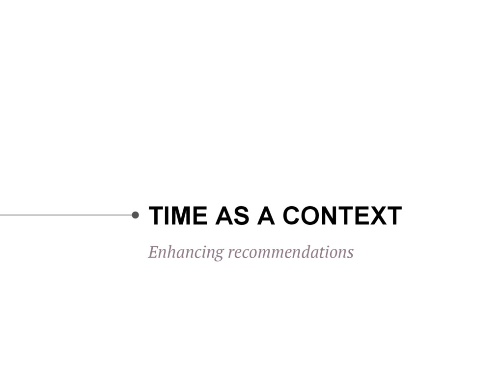 TIME AS A CONTEXT Enhancing recommendations