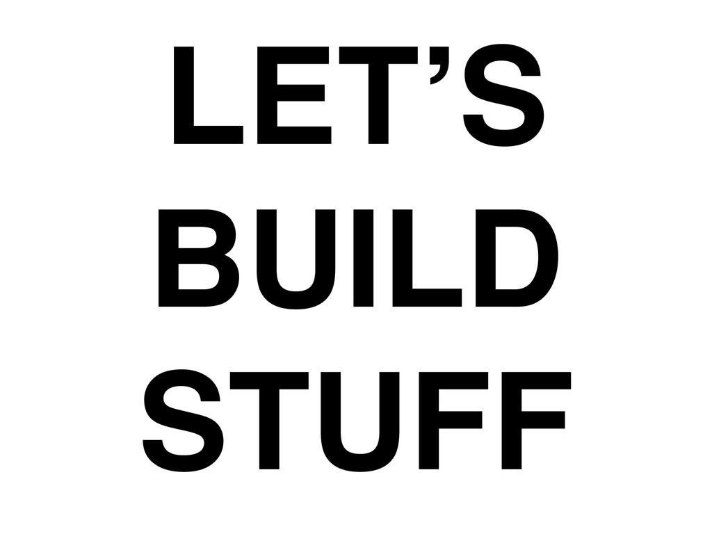 LET'S ! BUILD ! STUFF