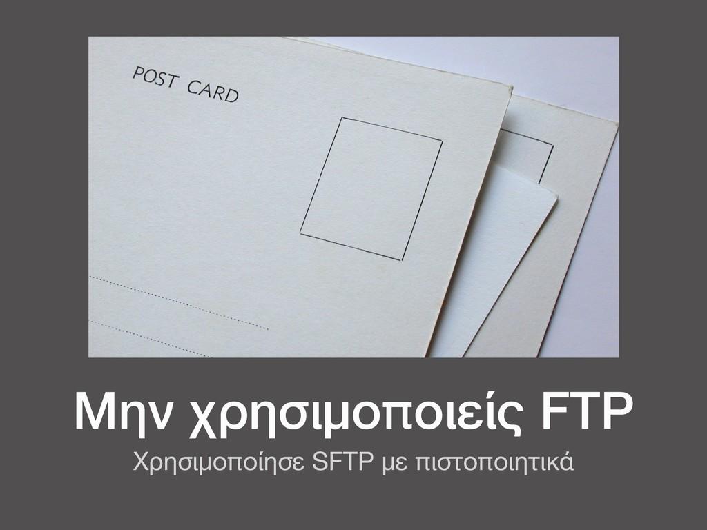 Μην χρησιμοποιείς FTP Χρησιμοποίησε SFTP με πισ...