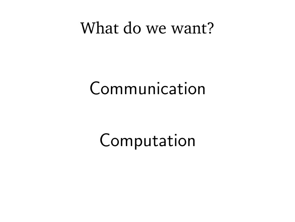 What do we want? Communication Computation