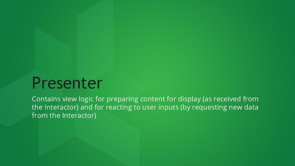Presenter Contains view logic for preparing con...