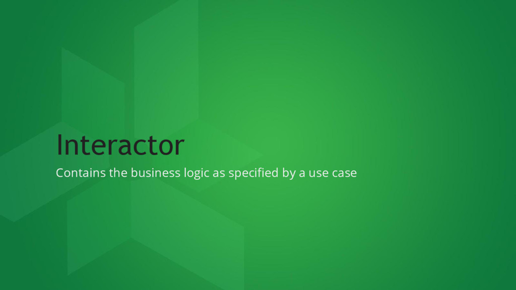 Interactor Contains the business logic as speci...