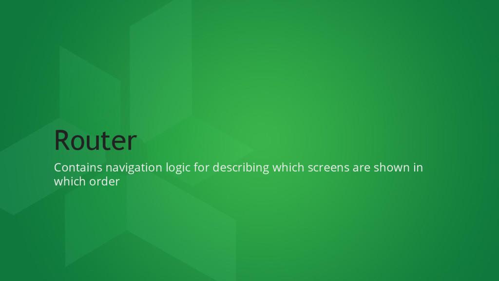 Router Contains navigation logic for describing...