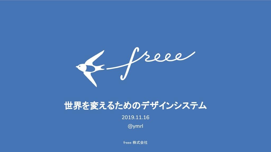 freee 株式会社 世界を変えるためのデザインシステム 2019.11.16 @ymrl