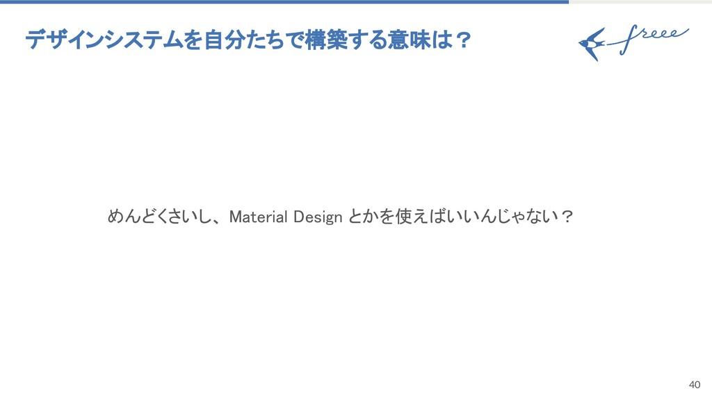 40 デザインシステムを自分たちで構築する意味は? めんどくさいし、 Material De...