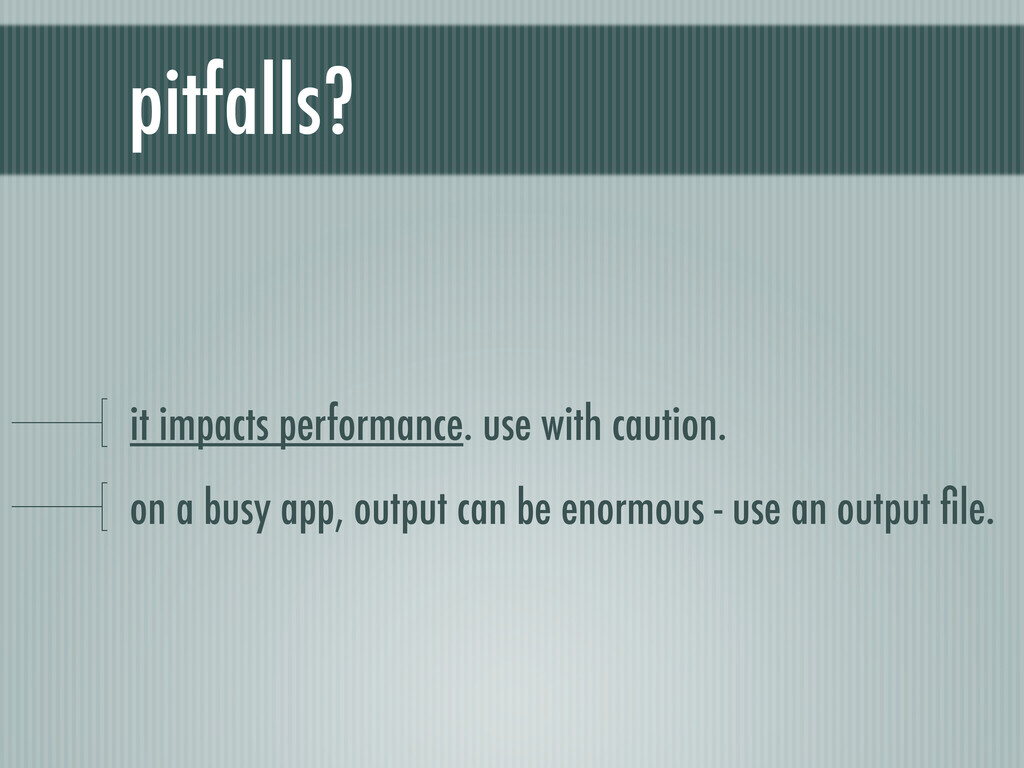 pitfalls? it impacts performance. use with caut...