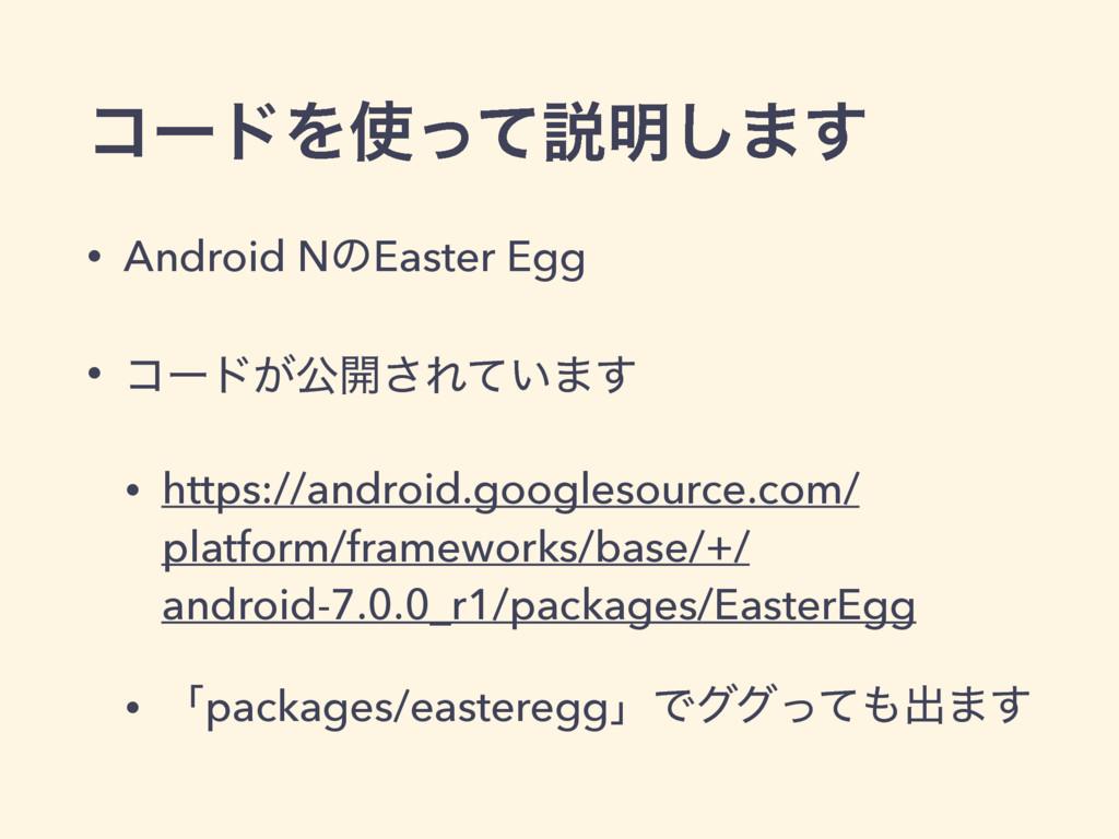 ίʔυΛͬͯઆ໌͠·͢ • Android NͷEaster Egg • ίʔυ͕ެ։͞Εͯ...