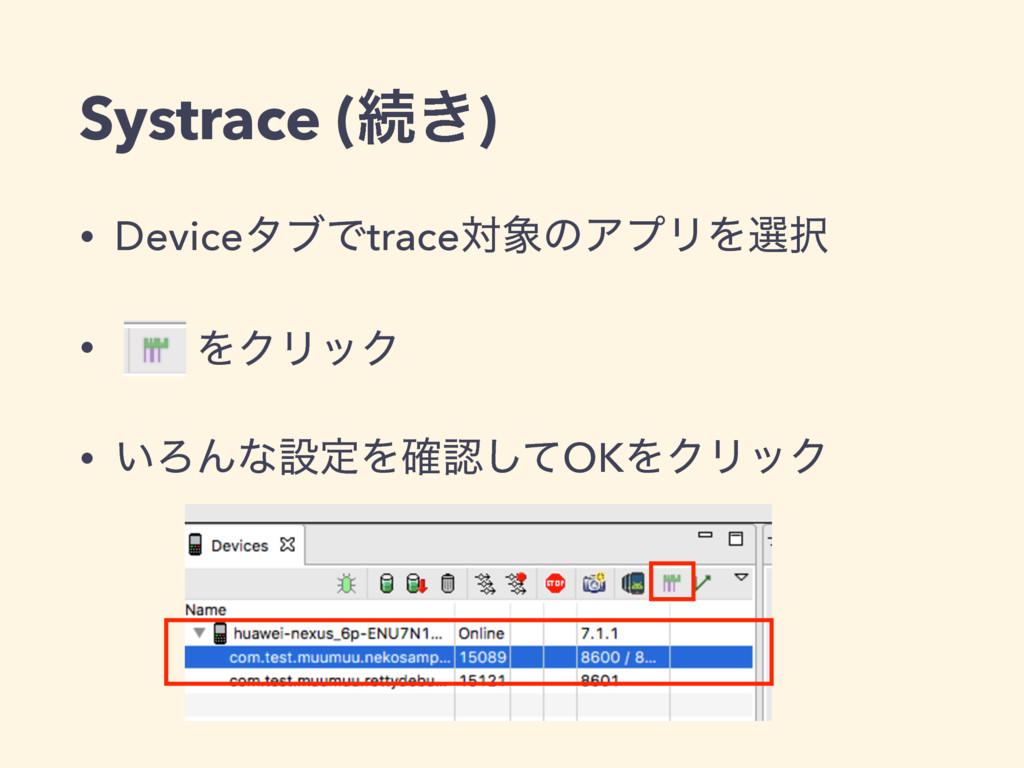 Systrace (ଓ͖) • DeviceλϒͰtraceରͷΞϓϦΛબ • ɹɹΛΫϦ...