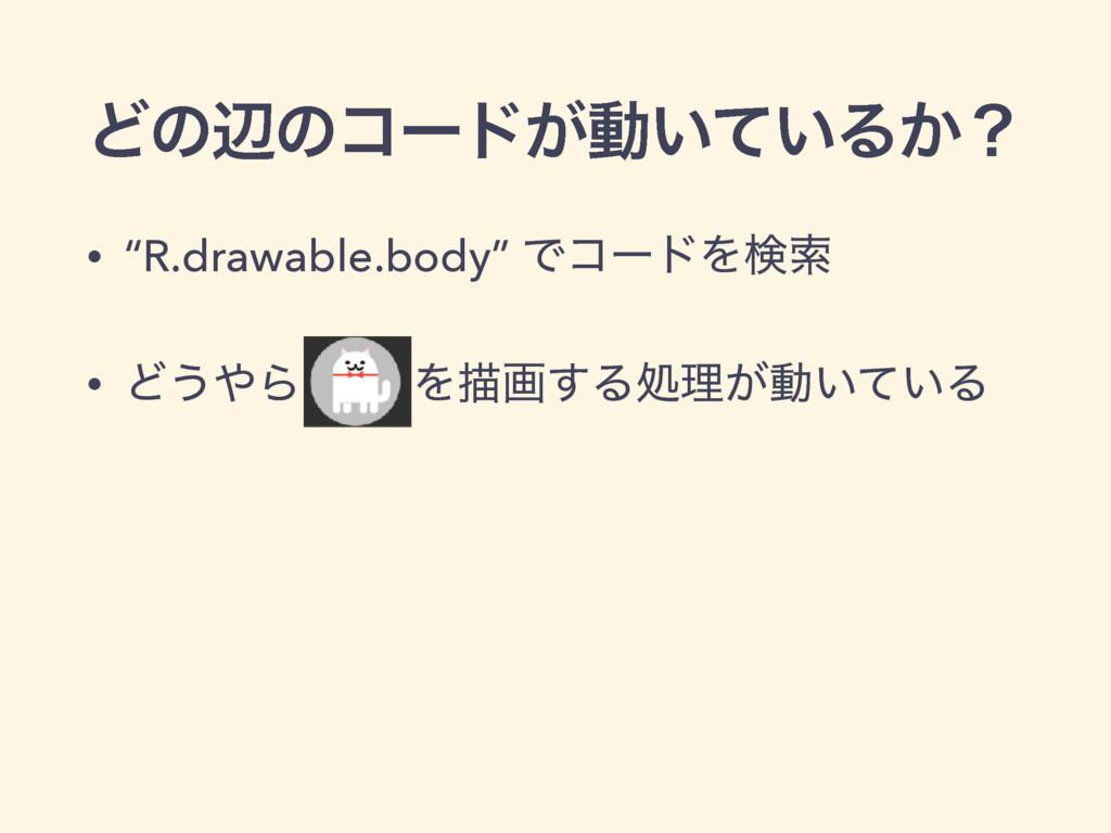 """Ͳͷลͷίʔυ͕ಈ͍͍ͯΔ͔ʁ • """"R.drawable.body"""" ͰίʔυΛݕࡧ • Ͳ..."""