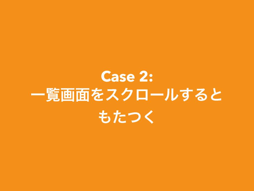 Case 2: Ұཡը໘ΛεΫϩʔϧ͢Δͱ ͨͭ͘