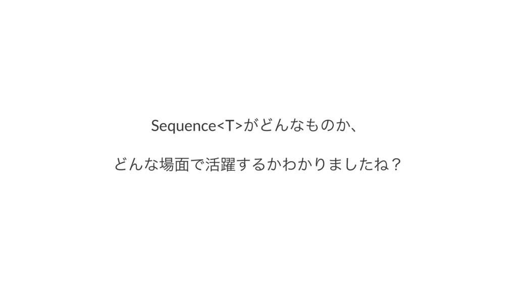 Sequence<T>͕ͲΜͳͷ͔ɺ ͲΜͳ໘Ͱ׆༂͢Δ͔Θ͔Γ·ͨ͠Ͷʁ