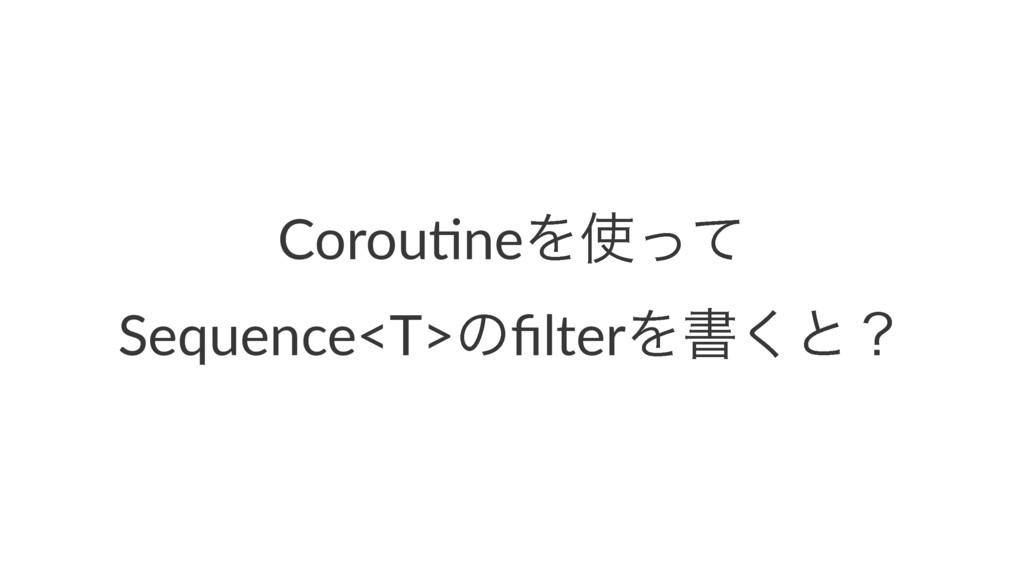 Corou%neΛͬͯ Sequence<T>ͷfilterΛॻ͘ͱʁ