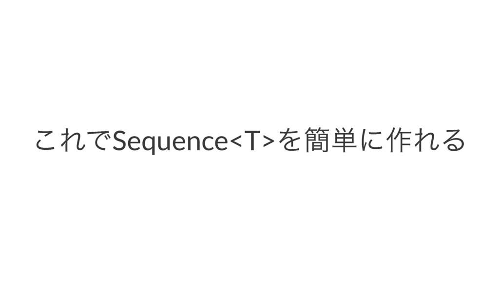 ͜ΕͰSequence<T>Λ؆୯ʹ࡞ΕΔ