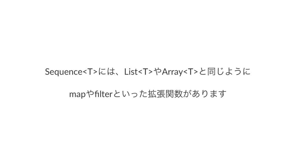 Sequence<T>ʹɺList<T>Array<T>ͱಉ͡Α͏ʹ mapfilterͱ...