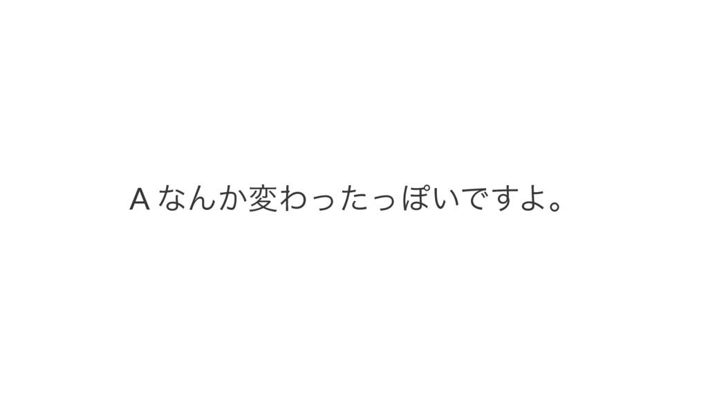 """A""""ͳΜ͔มΘͬͨͬΆ͍Ͱ͢Αɻ"""