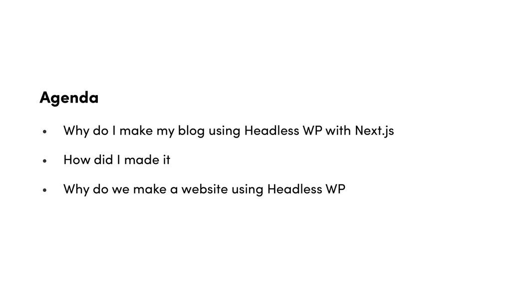 Agenda • Why do I make my blog using Headless W...
