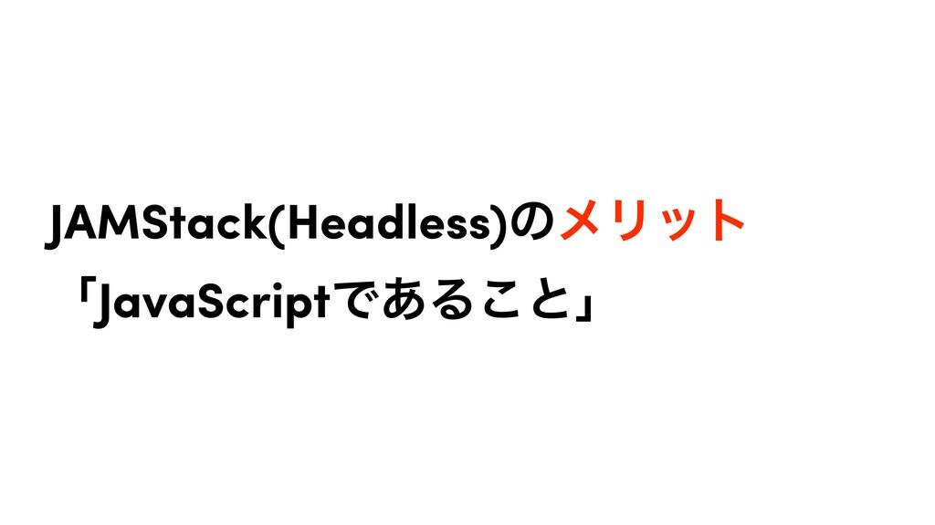 JAMStack(Headless)ͷϝϦοτ ʮJavaScriptͰ͋Δ͜ͱʯ