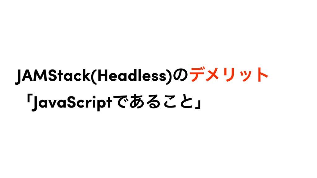 JAMStack(Headless)ͷσϝϦοτ ʮJavaScriptͰ͋Δ͜ͱʯ