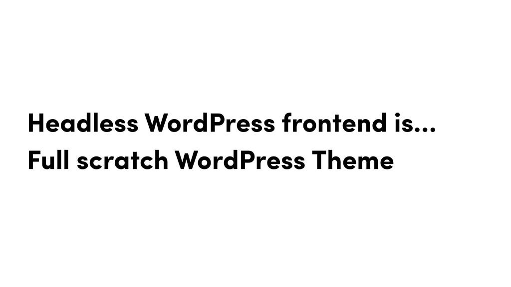 Headless WordPress frontend is… Full scratch Wo...