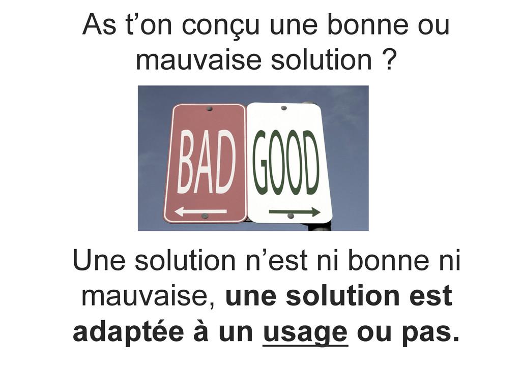 As t'on conçu une bonne ou mauvaise solution ? ...