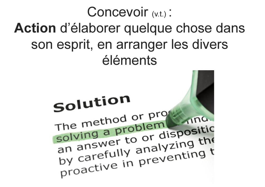 Concevoir (v.t.) : Action d'élaborer quelque ch...