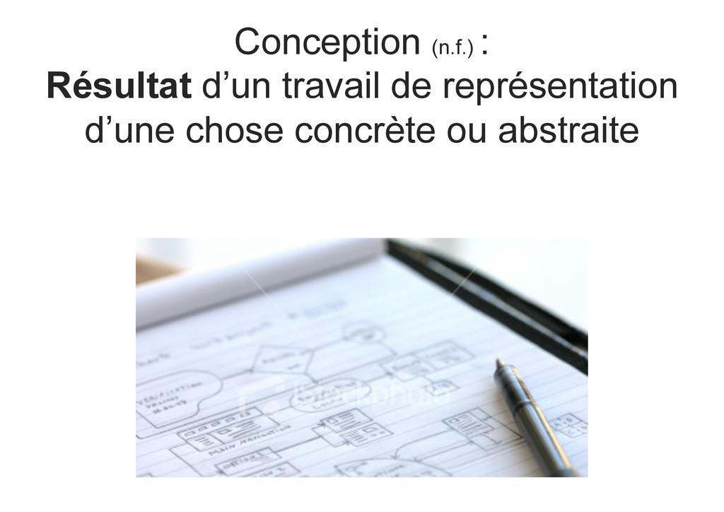 Conception (n.f.) : Résultat d'un travail de re...