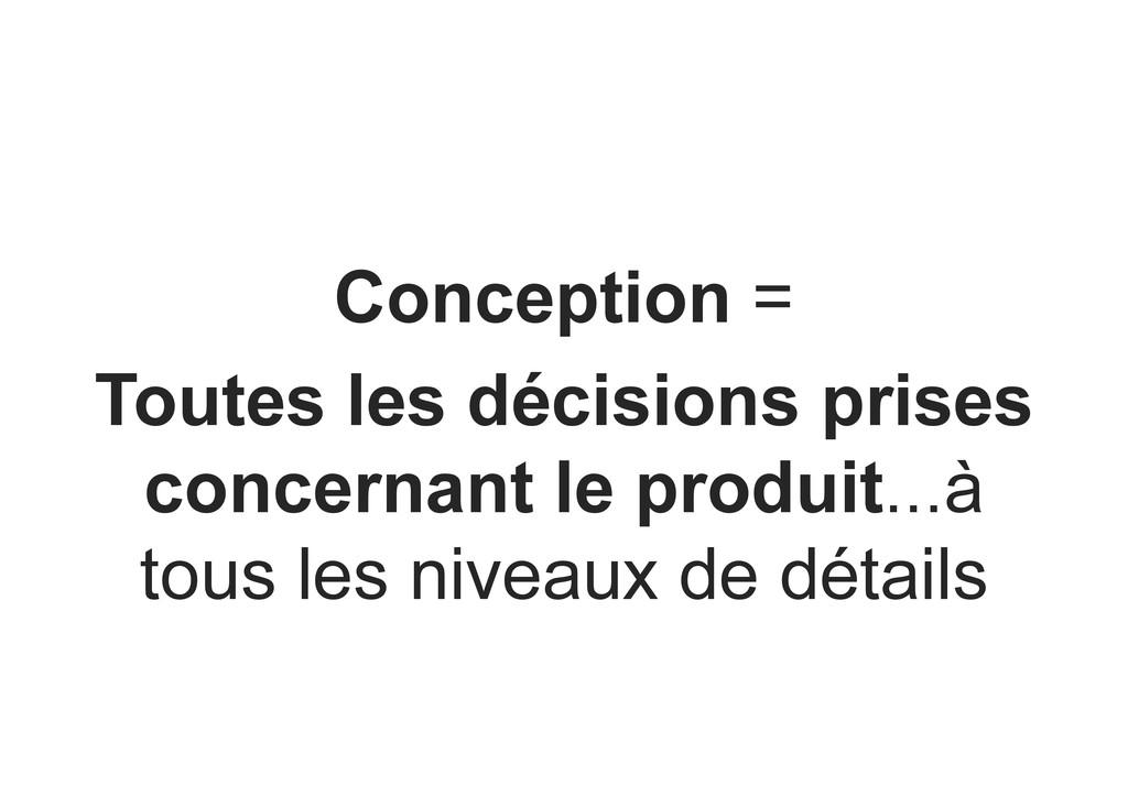 Conception = Toutes les décisions prises concer...