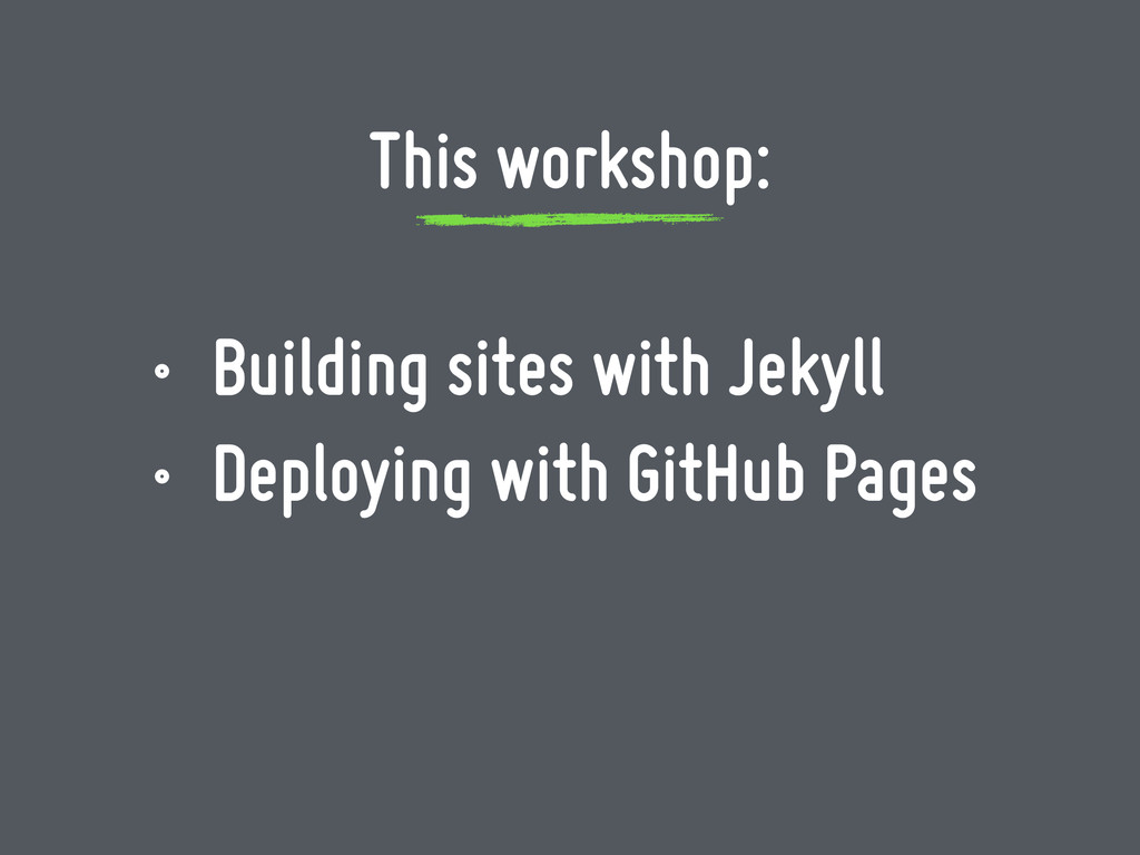 This workshop: • Building sites with Jekyll • D...