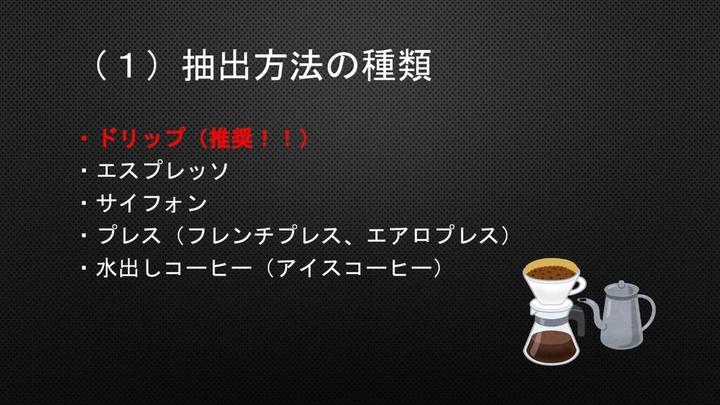 (1)抽出方法の種類 ・ドリップ(推奨!!) ・エスプレッソ ・サイフォン ・プレス(フレンチ...