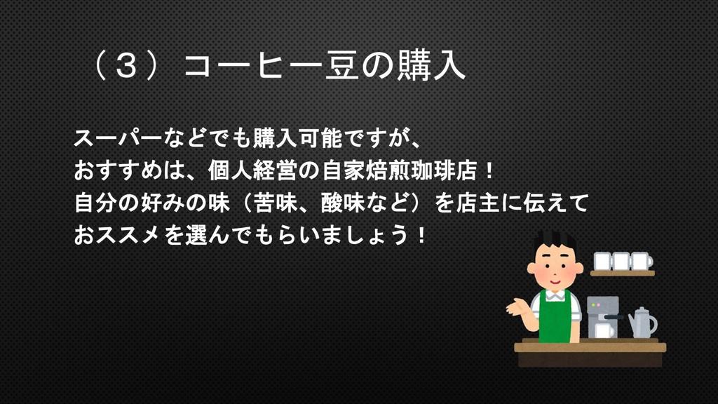 (3)コーヒー豆の購入 スーパーなどでも購入可能ですが、 おすすめは、個人経営の自家焙煎珈琲店...