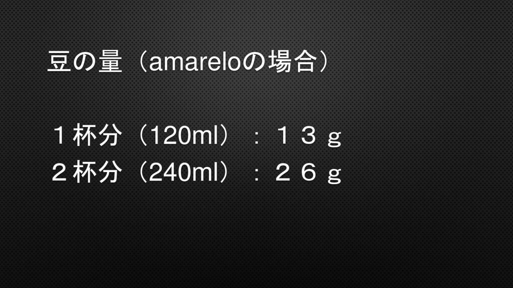 豆の量(amareloの場合) 1杯分(120ml):13g 2杯分(240ml):26g