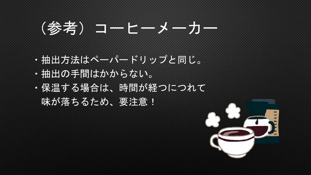 (参考)コーヒーメーカー ・抽出方法はペーパードリップと同じ。 ・抽出の手間はかからない。 ・...