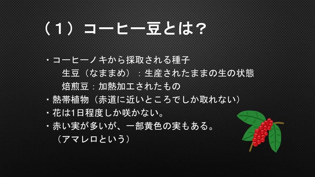 (1)コーヒー豆とは? ・コーヒーノキから採取される種子 生豆(なままめ):生産されたままの生...